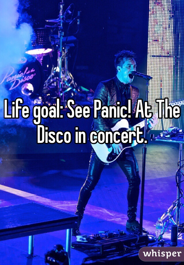Life goal: See Panic! At The Disco in concert.