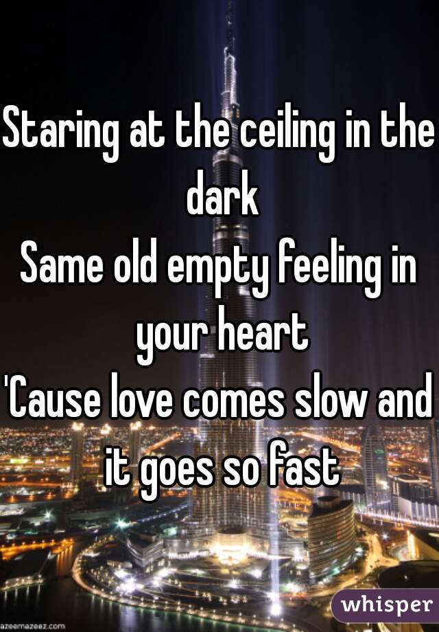 Staring at the ceiling in the dark Same old empty feeling in your heart 'Cause love comes slow and it goes so fast