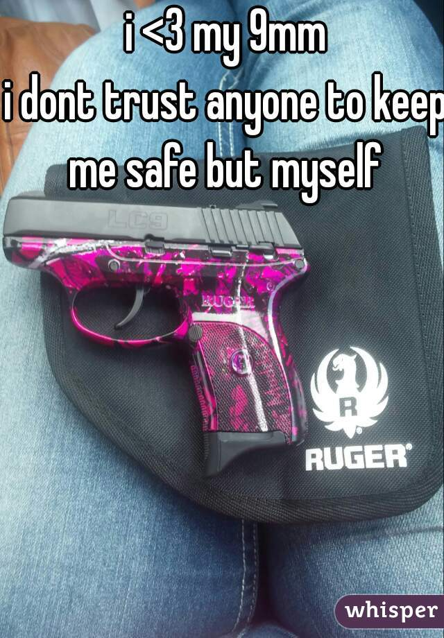 i <3 my 9mm i dont trust anyone to keep me safe but myself
