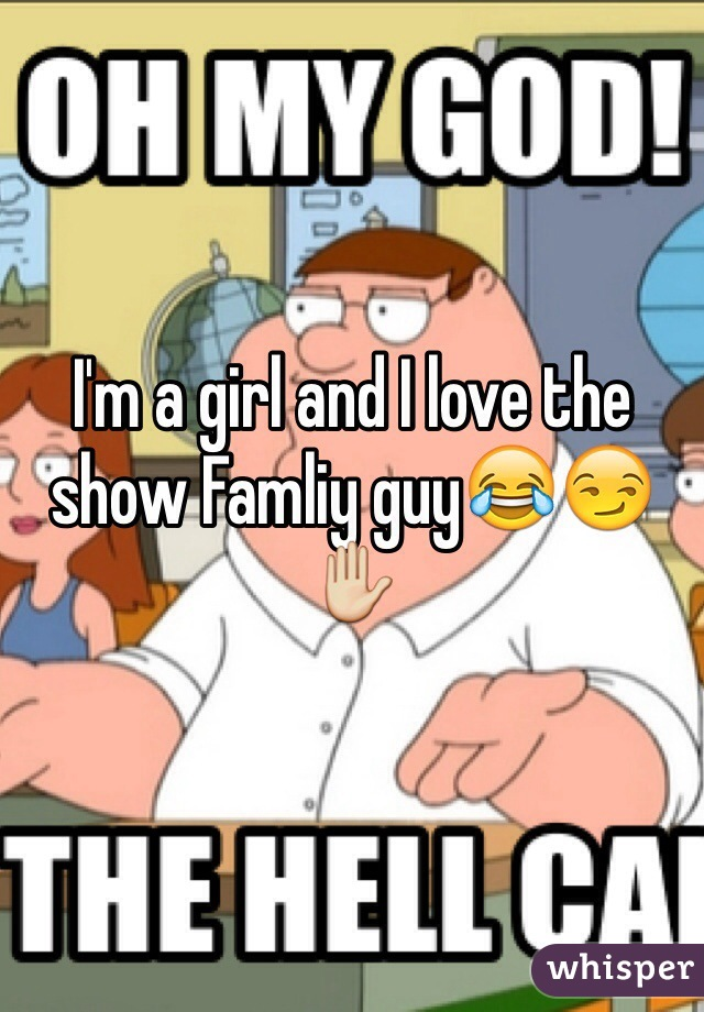 I'm a girl and I love the show Famliy guy😂😏✋