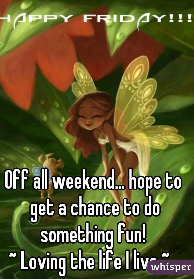 Off all weekend... hope to get a chance to do something fun!  ~ Loving the life I live ~