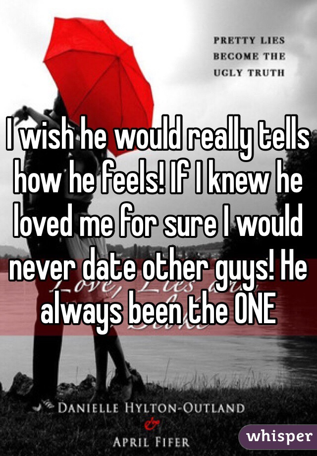 I wish he would really tells how he feels! If I knew he loved me for sure I would never date other guys! He always been the ONE