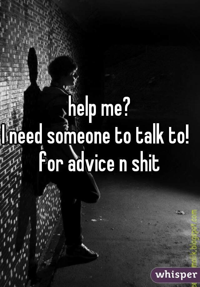 help me? I need someone to talk to!   for advice n shit