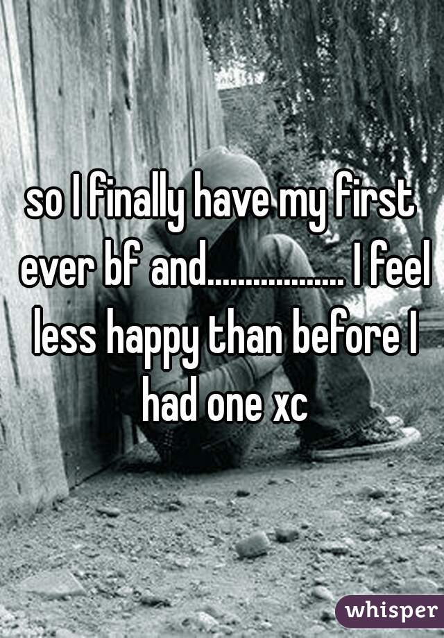 so I finally have my first ever bf and.................. I feel less happy than before I had one xc