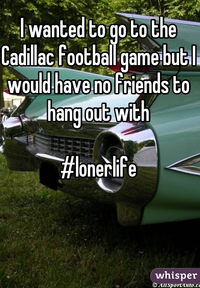 I wanted to go to the Cadillac football game but I would have no friends to hang out with  #lonerlife
