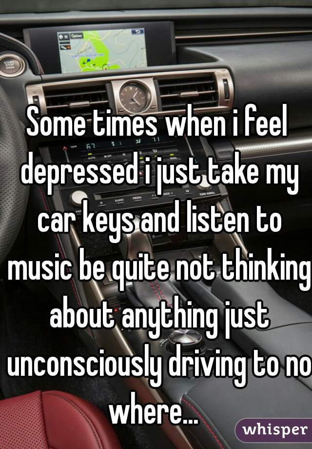 Some times when i feel depressed i just take my car keys and listen to music be quite not thinking about anything just unconsciously driving to no where...