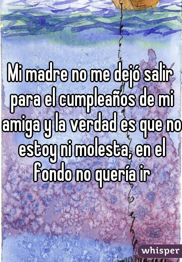 Mi madre no me dejó salir para el cumpleaños de mi amiga y la verdad es que no estoy ni molesta, en el fondo no quería ir