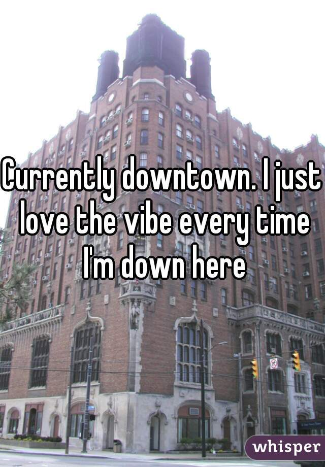 Currently downtown. I just love the vibe every time I'm down here