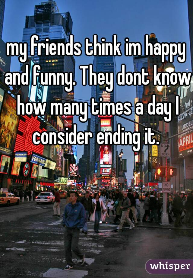 my friends think im happy and funny. They dont know how many times a day I consider ending it.