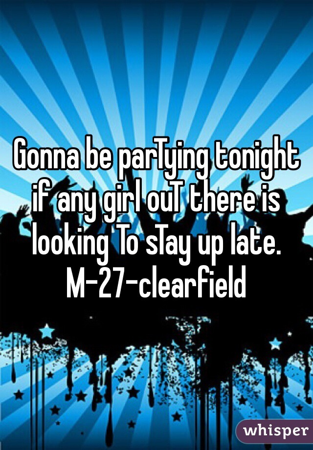 Gonna be parTying tonight if any girl ouT there is looking To sTay up late. M-27-clearfield