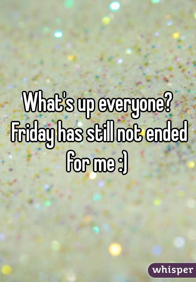 What's up everyone? Friday has still not ended for me :)