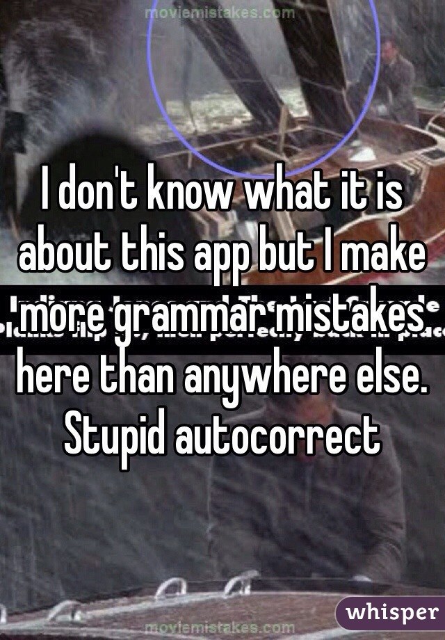 I don't know what it is about this app but I make more grammar mistakes here than anywhere else. Stupid autocorrect