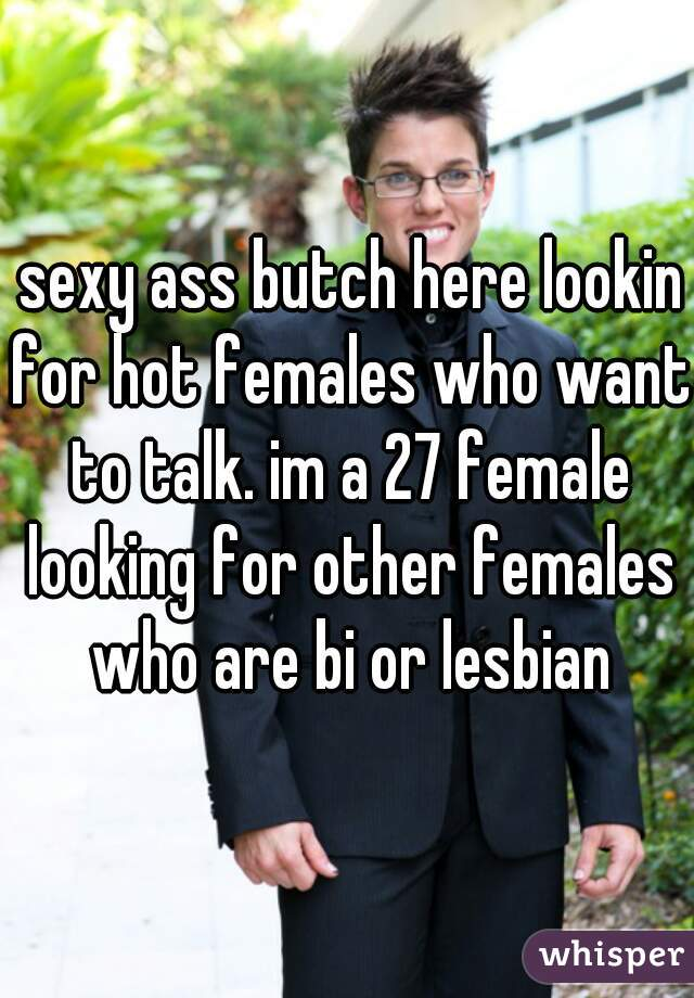 sexy ass butch here lookin for hot females who want to talk. im a 27 female looking for other females who are bi or lesbian