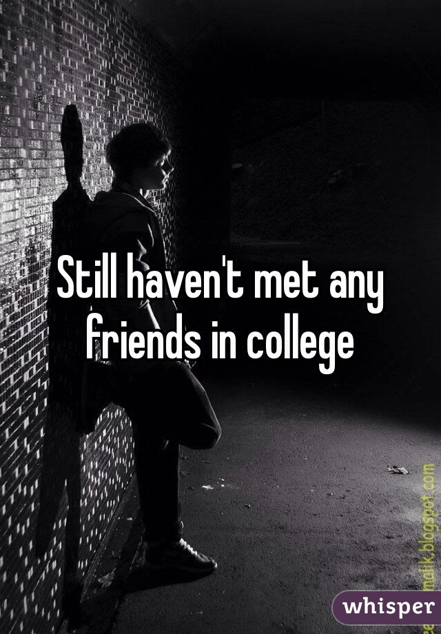 Still haven't met any friends in college