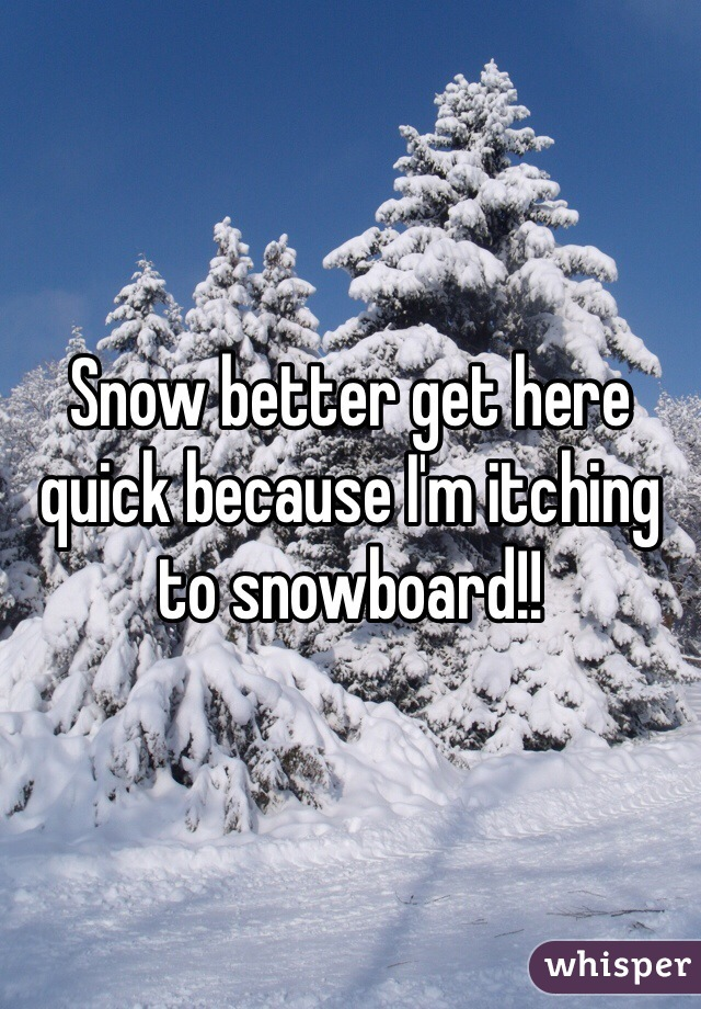 Snow better get here quick because I'm itching to snowboard!!