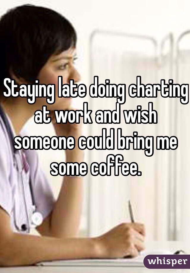 Staying late doing charting at work and wish someone could bring me some coffee.