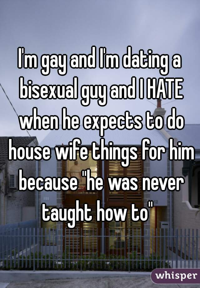 """I'm gay and I'm dating a bisexual guy and I HATE when he expects to do house wife things for him because """"he was never taught how to"""""""