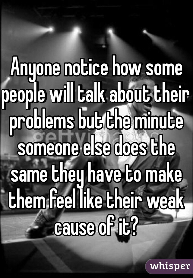 Anyone notice how some people will talk about their problems but the minute someone else does the same they have to make them feel like their weak cause of it?