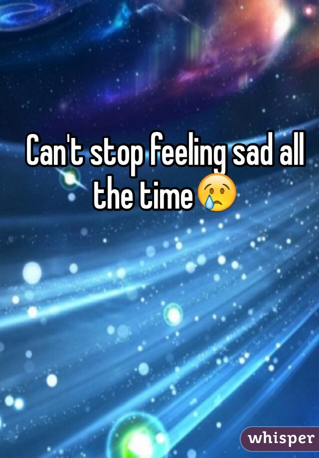 Can't stop feeling sad all the time😢