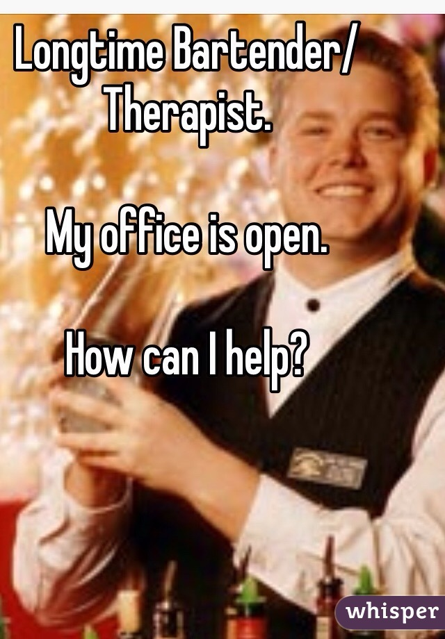 Longtime Bartender/Therapist.  My office is open.  How can I help?