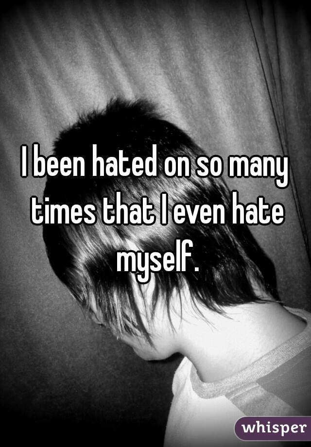 I been hated on so many times that I even hate myself.