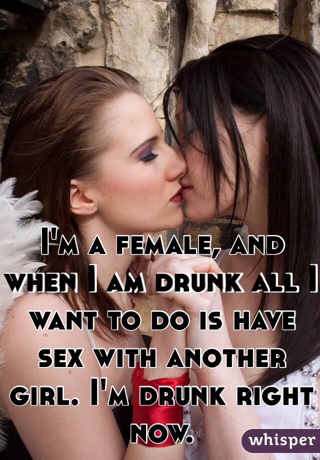 I'm a female, and when I am drunk all I want to do is have sex with another girl. I'm drunk right now.