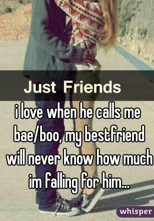 i love when he calls me bae/boo, my bestfriend will never know how much im falling for him...