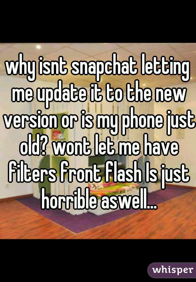 why isnt snapchat letting me update it to the new version or is my phone just old? wont let me have filters front flash Is just horrible aswell...