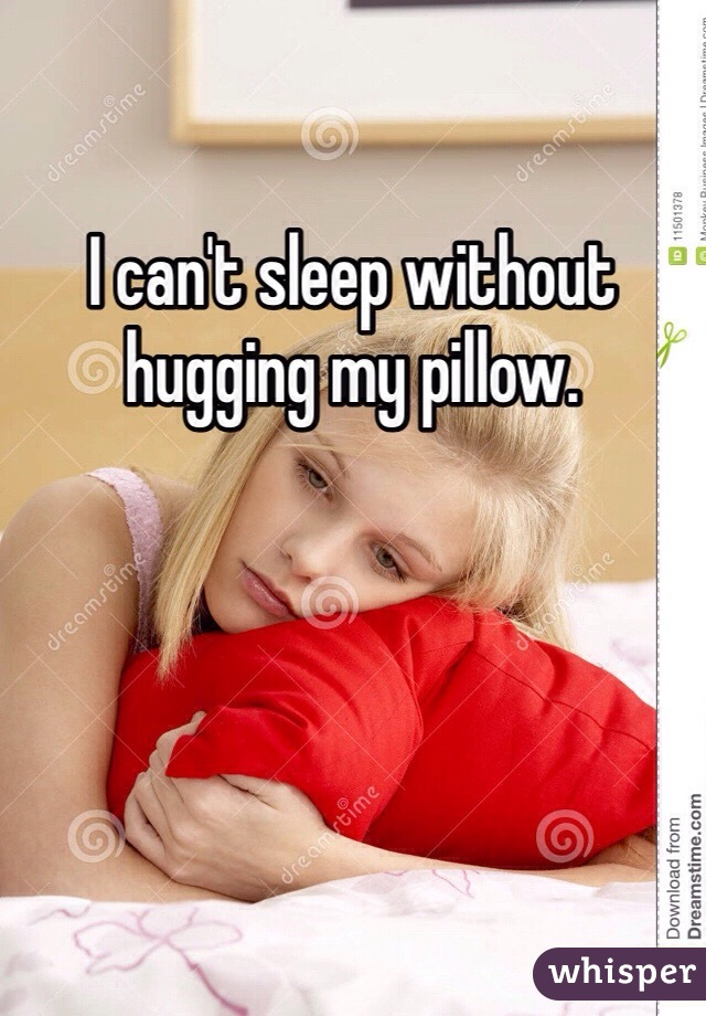 I can't sleep without hugging my pillow.