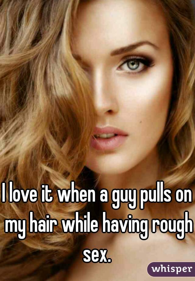 I love it when a guy pulls on my hair while having rough sex.