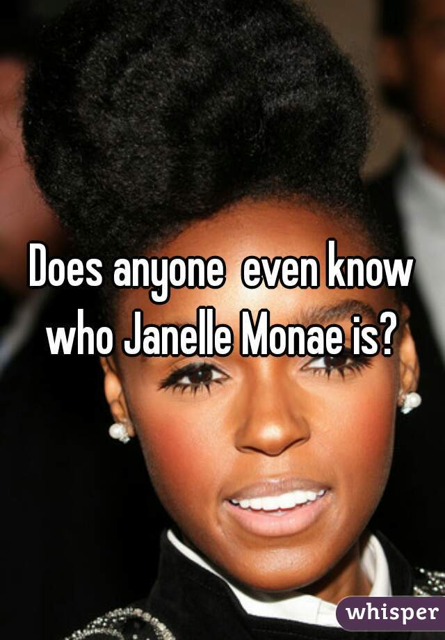 Does anyone  even know who Janelle Monae is?