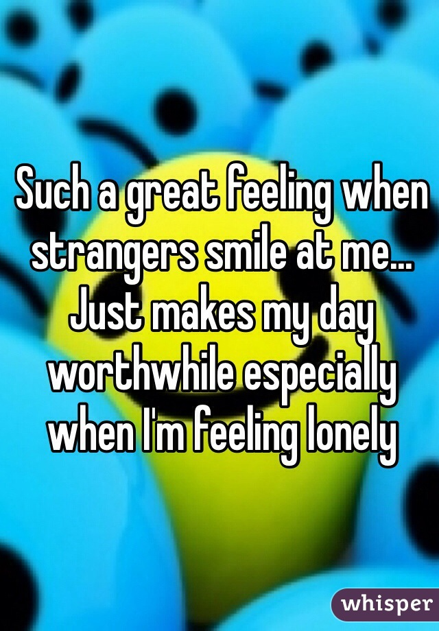 Such a great feeling when strangers smile at me... Just makes my day worthwhile especially when I'm feeling lonely