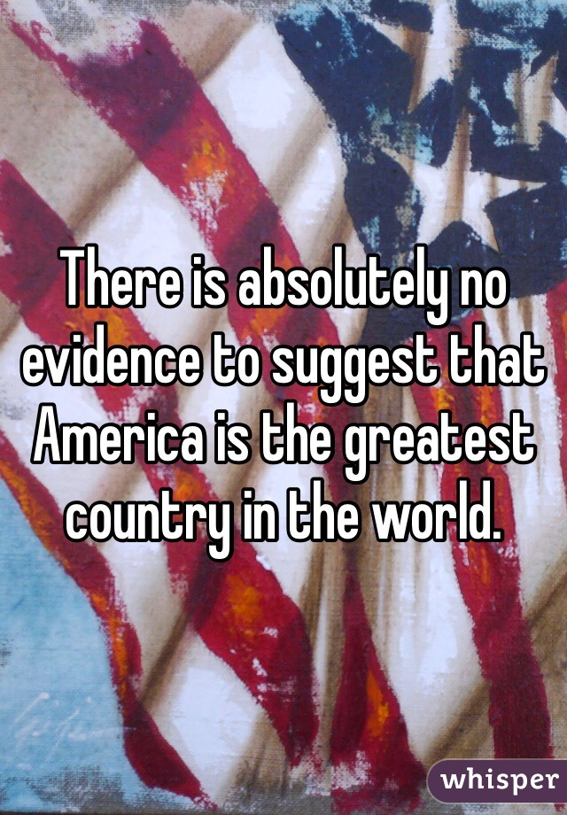 There is absolutely no evidence to suggest that America is the greatest country in the world.