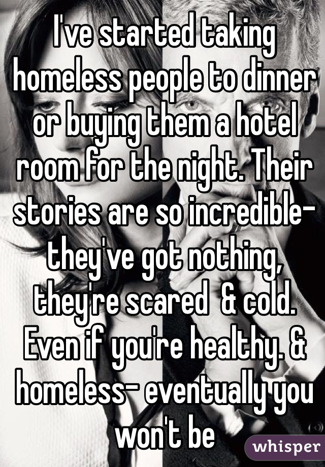 I've started taking homeless people to dinner or buying them a hotel room for the night. Their stories are so incredible- they've got nothing, they're scared  & cold. Even if you're healthy. & homeless- eventually you won't be