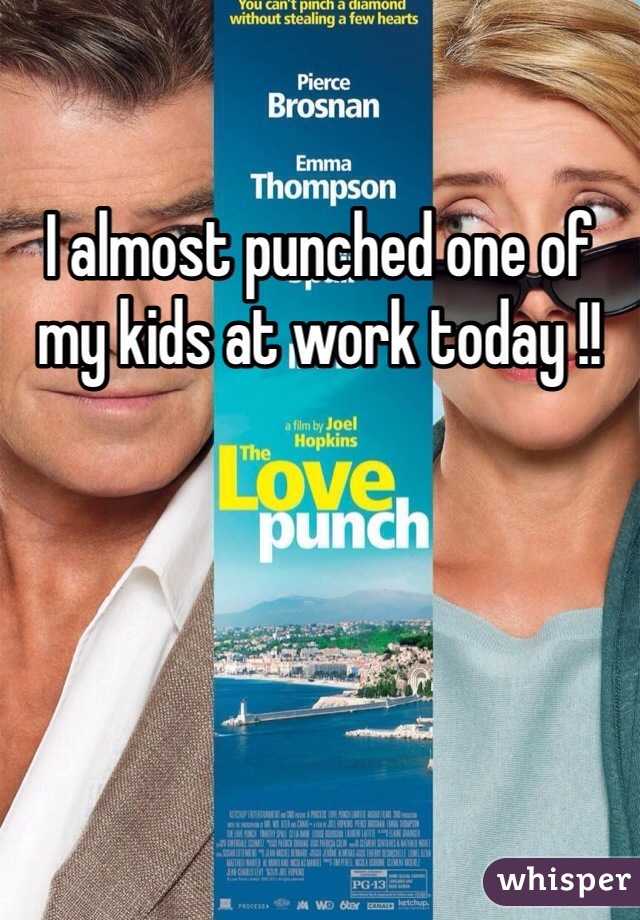 I almost punched one of my kids at work today !!