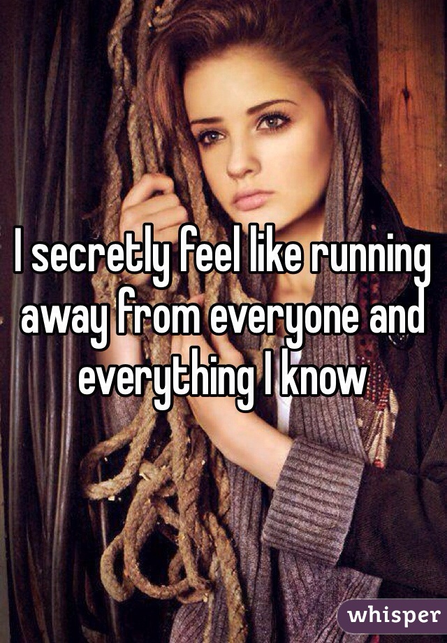 I secretly feel like running away from everyone and everything I know