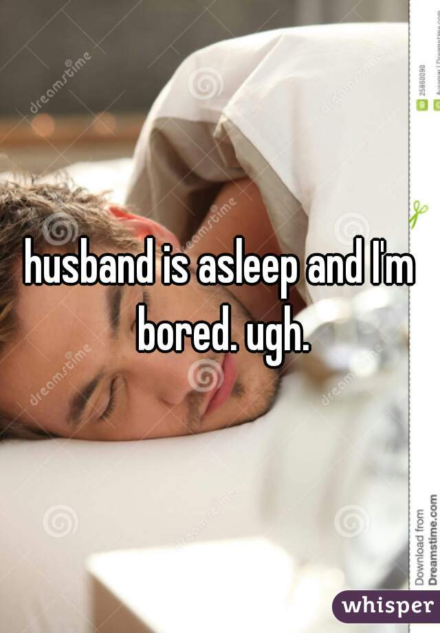 husband is asleep and I'm bored. ugh.