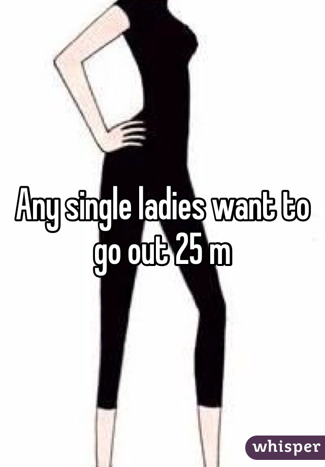 Any single ladies want to go out 25 m