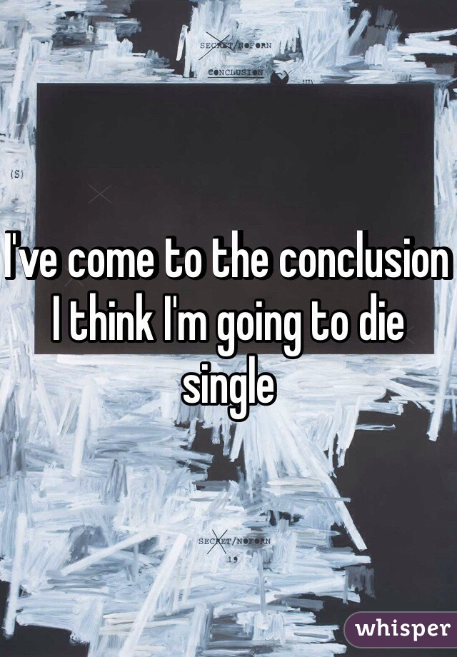 I've come to the conclusion I think I'm going to die single