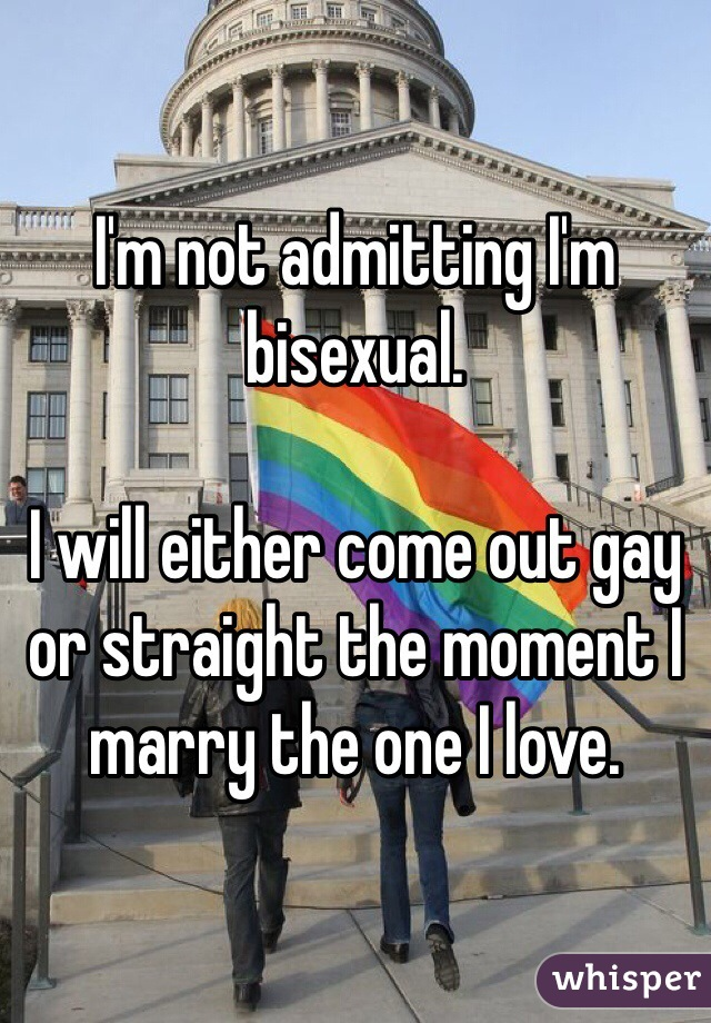 I'm not admitting I'm bisexual.  I will either come out gay or straight the moment I marry the one I love.