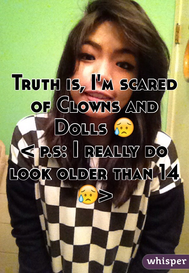 Truth is, I'm scared of Clowns and Dolls 😥 < p.s: I really do look older than 14 😥>