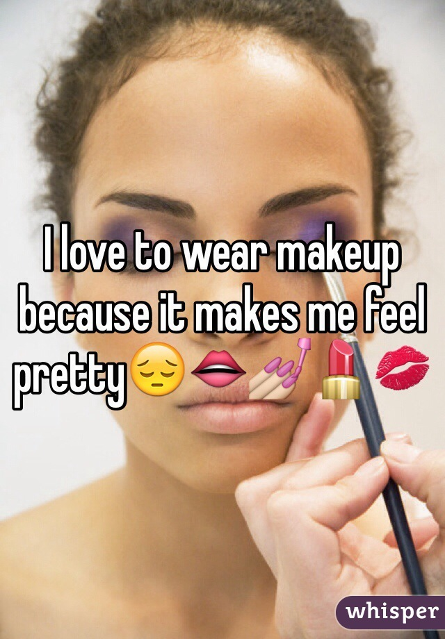 I love to wear makeup because it makes me feel pretty😔👄💅💄💋
