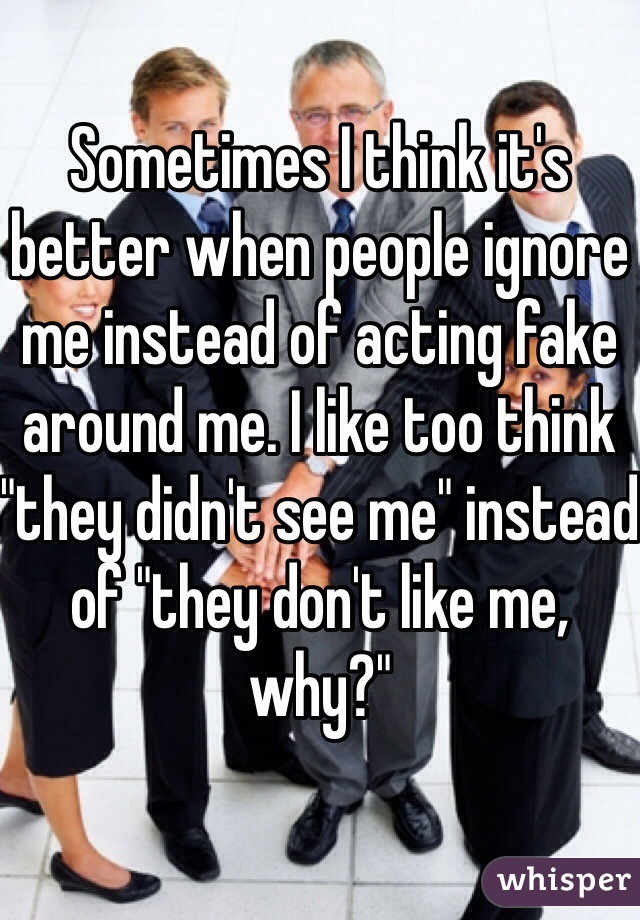 """Sometimes I think it's better when people ignore me instead of acting fake around me. I like too think """"they didn't see me"""" instead of """"they don't like me, why?"""""""