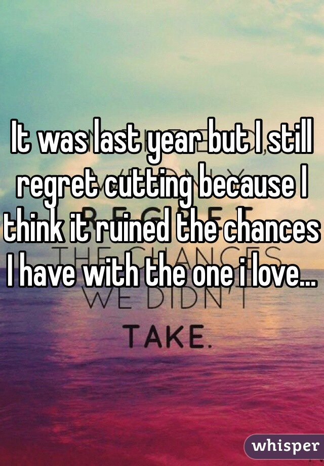 It was last year but I still regret cutting because I think it ruined the chances I have with the one i love...