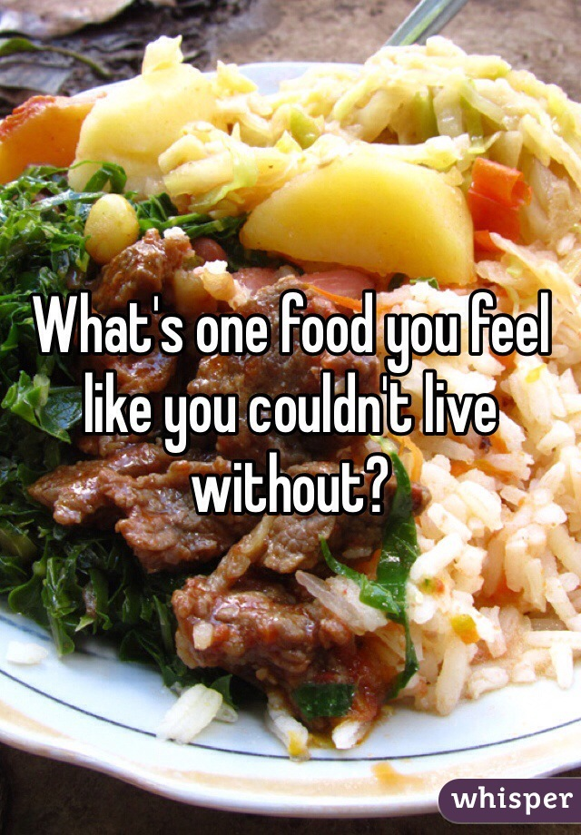 What's one food you feel like you couldn't live without?
