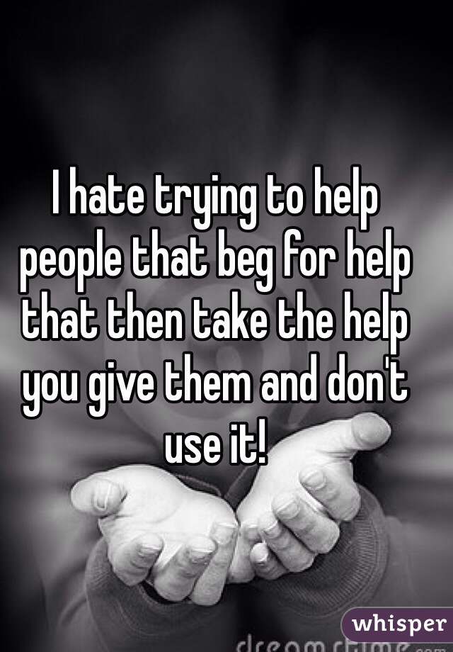 I hate trying to help people that beg for help that then take the help you give them and don't use it!