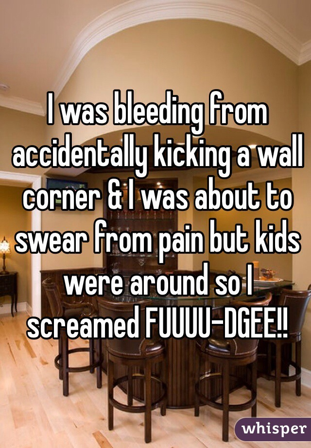 I was bleeding from accidentally kicking a wall corner & I was about to swear from pain but kids were around so I screamed FUUUU-DGEE!!