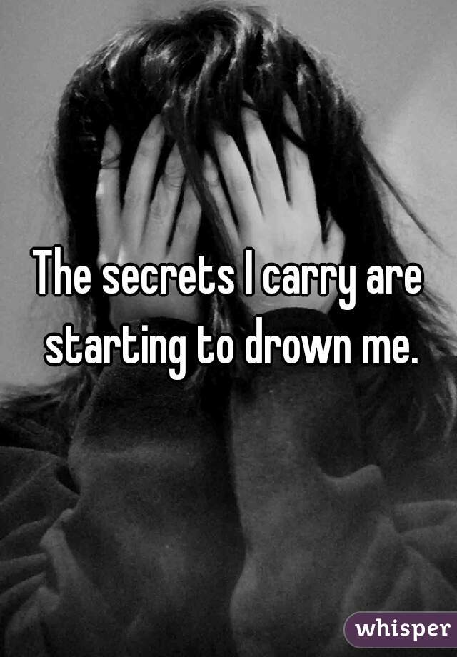 The secrets I carry are starting to drown me.