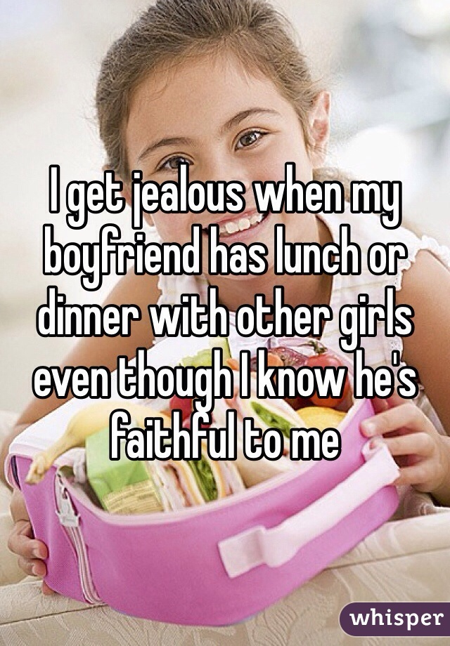 I get jealous when my boyfriend has lunch or dinner with other girls even though I know he's faithful to me