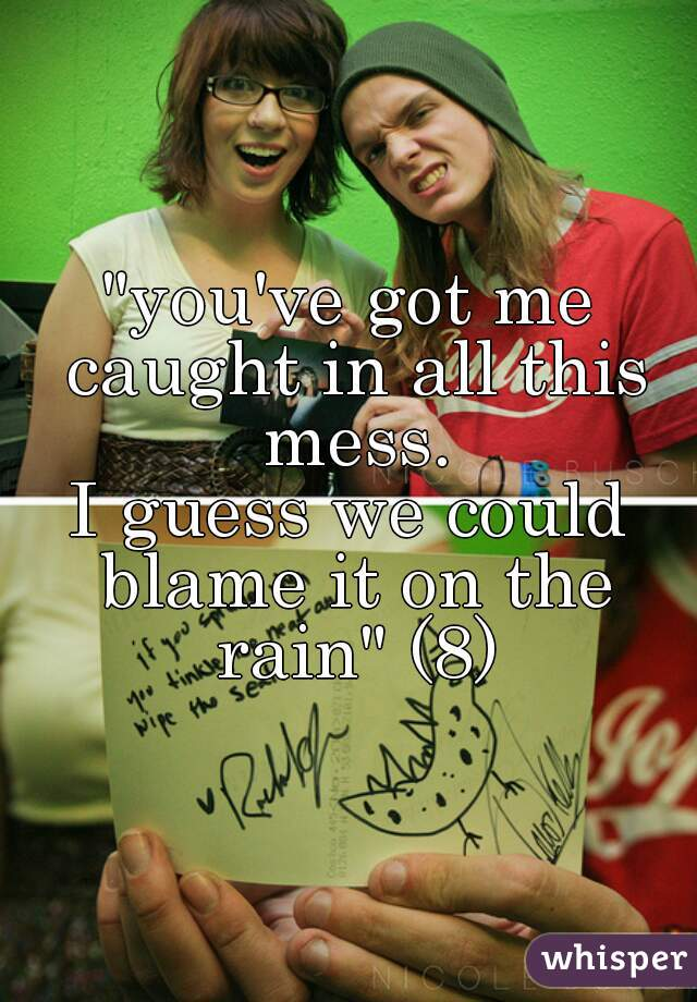 """""""you've got me caught in all this mess. I guess we could blame it on the rain"""" (8)"""